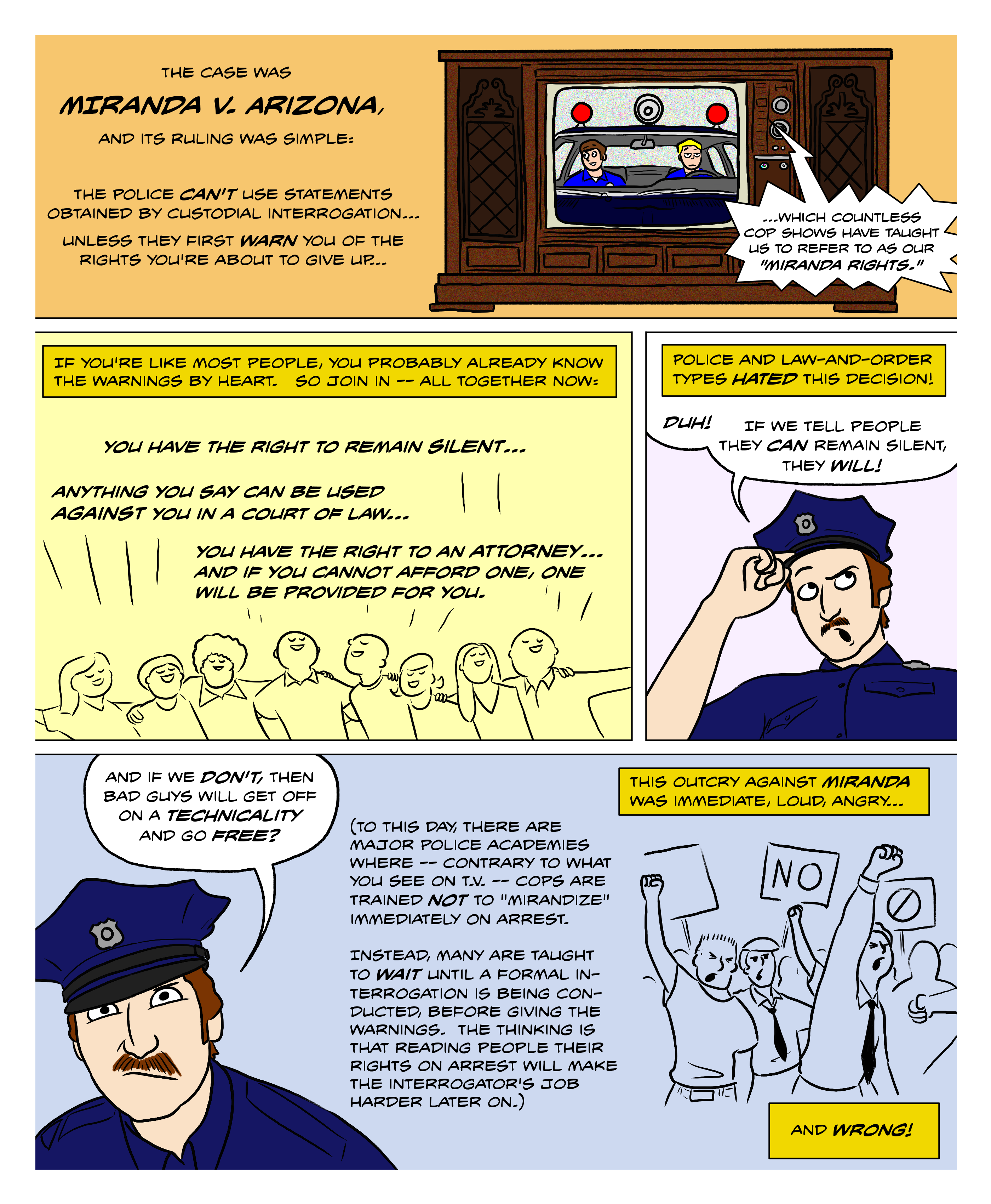 Miranda v. Arizona in 1966 said that the police cannot use statements obtained by custodial interrogation unless they first warn you that you have the right to remain silent, that your words can be used against you, and that you have the right to a lawyer. Police and law-and-order types hated this decision, thinking that it would make people decide not to talk, and let bad guys go free on a technicality. They got it exactly wrong.